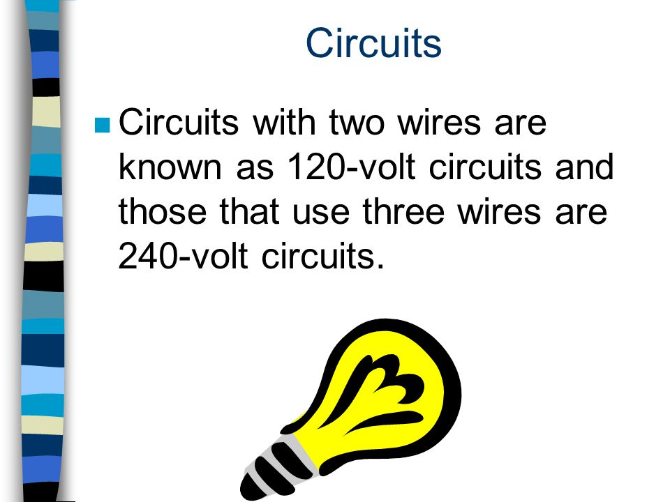Circuits Circuits with two wires are known as 120-volt circuits and those that use three wires are 240-volt circuits.