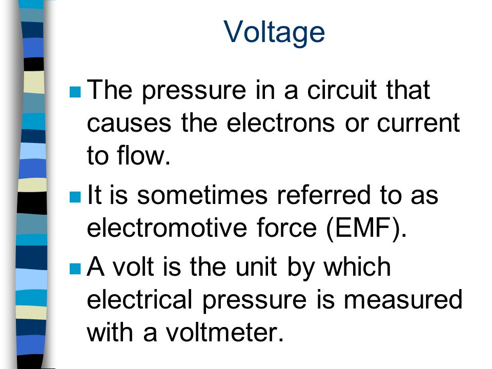 Voltage The pressure in a circuit that causes the electrons or current to flow. It is sometimes referred to as electromotive force (EMF).