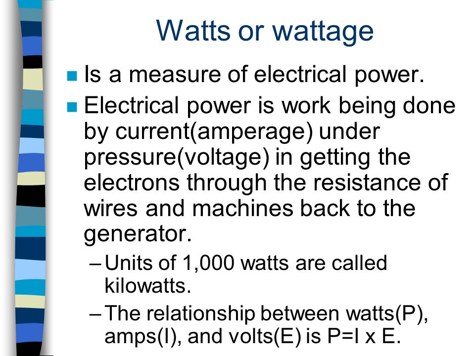 Watts or wattage Is a measure of electrical power.