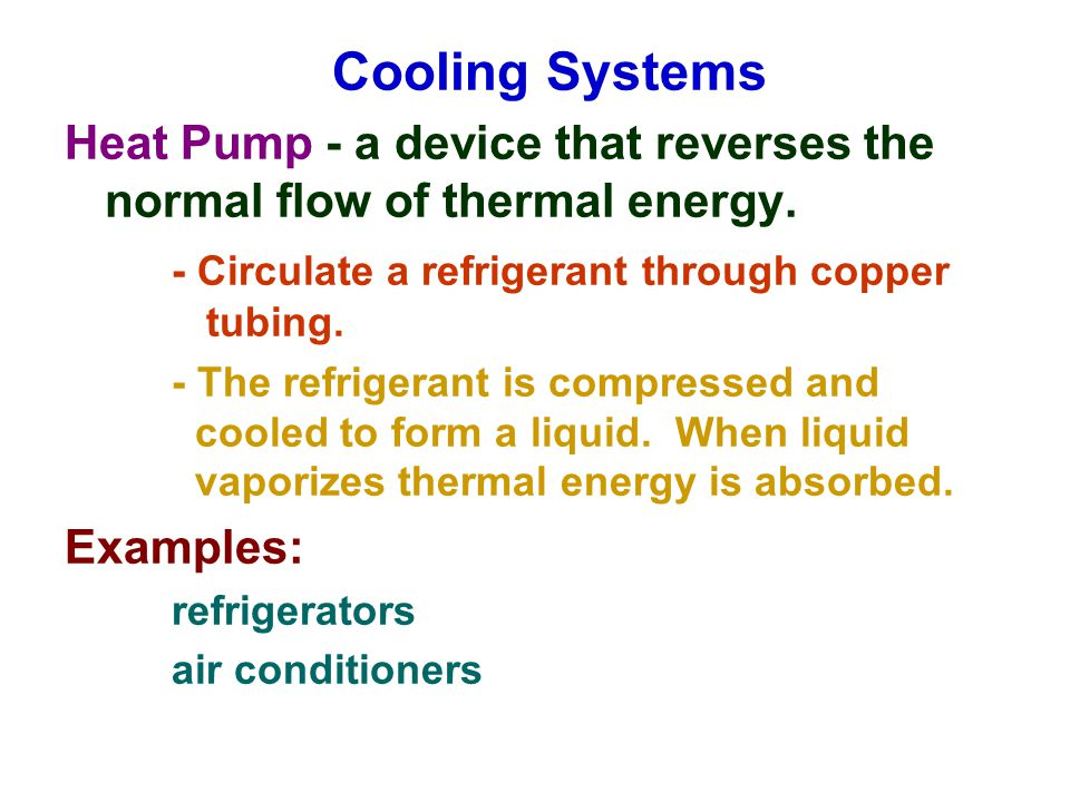 Cooling Systems Heat Pump - a device that reverses the normal flow of thermal energy. - Circulate a refrigerant through copper tubing.