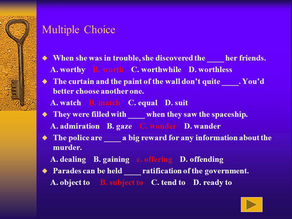 Multiple Choice When she was in trouble, she discovered the ____ her friends. A. worthy B. worth C. worthwhile D. worthless.
