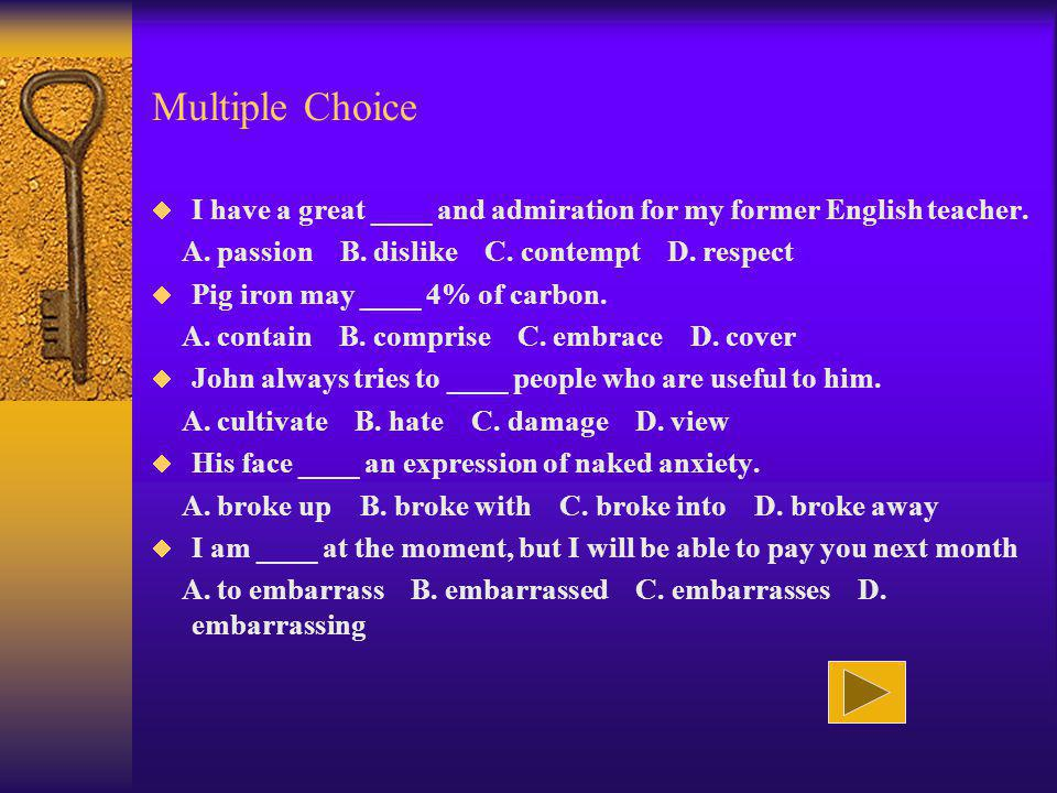 Multiple Choice I have a great ____ and admiration for my former English teacher. A. passion B. dislike C. contempt D. respect.
