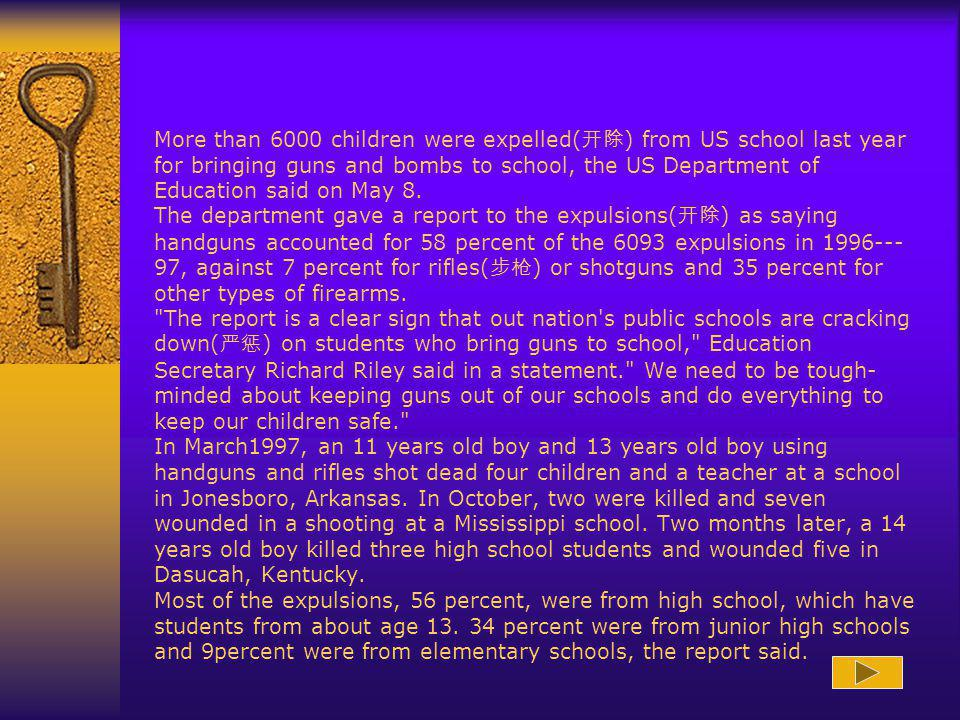 More than 6000 children were expelled(开除) from US school last year for bringing guns and bombs to school, the US Department of Education said on May 8.