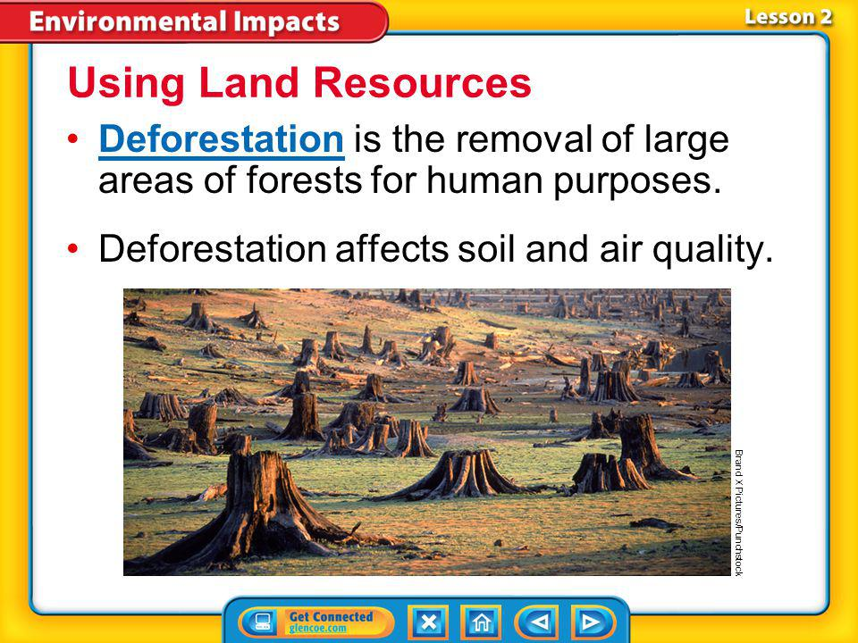 Using Land Resources Deforestation is the removal of large areas of forests for human purposes. Deforestation affects soil and air quality.