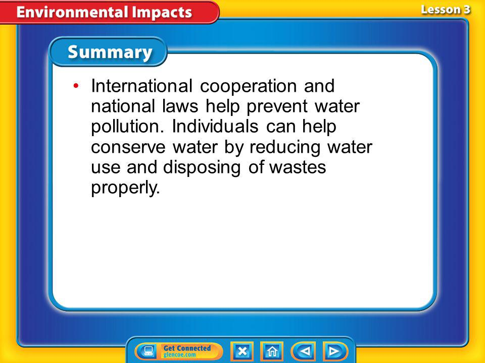 International cooperation and national laws help prevent water pollution. Individuals can help conserve water by reducing water use and disposing of wastes properly.