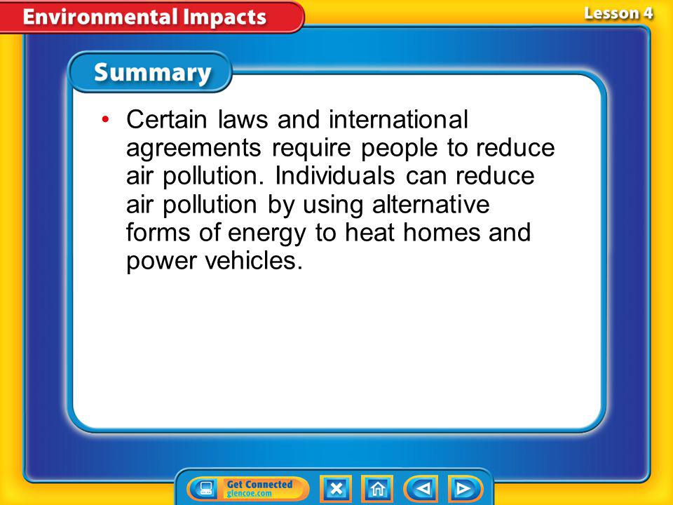 Certain laws and international agreements require people to reduce air pollution. Individuals can reduce air pollution by using alternative forms of energy to heat homes and power vehicles.