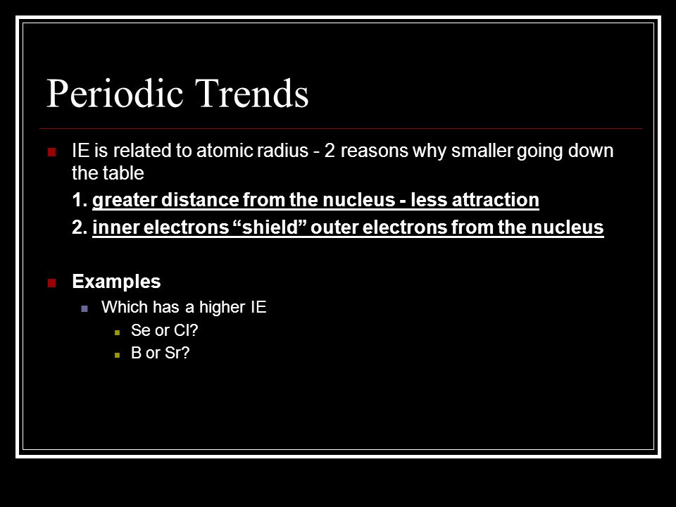 Periodic Trends IE is related to atomic radius - 2 reasons why smaller going down the table. 1. greater distance from the nucleus - less attraction.