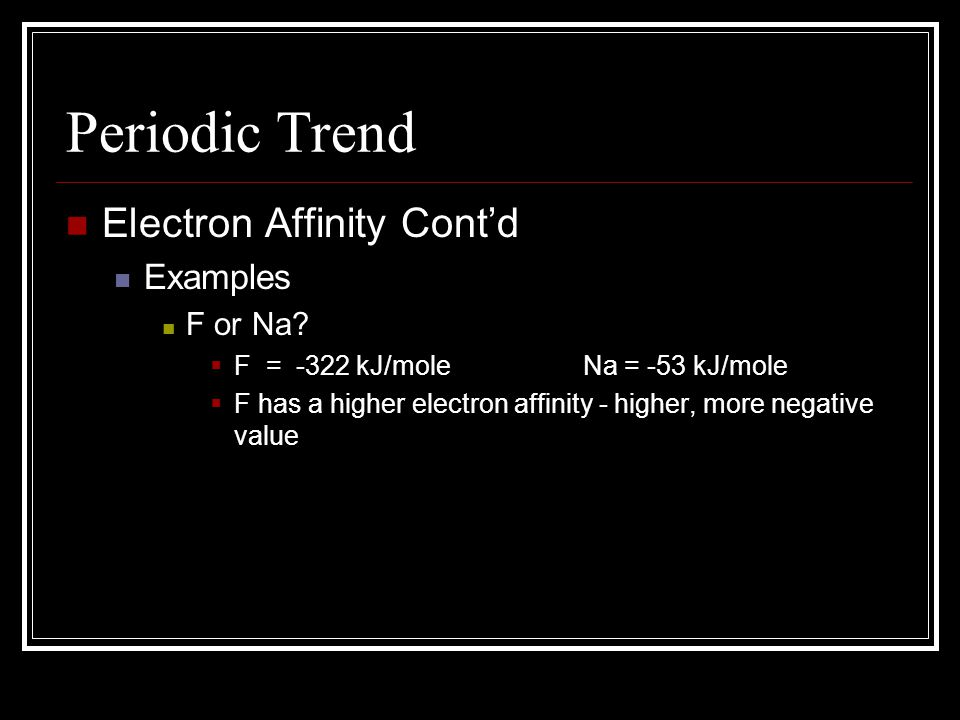 Periodic Trend Electron Affinity Cont'd Examples F or Na