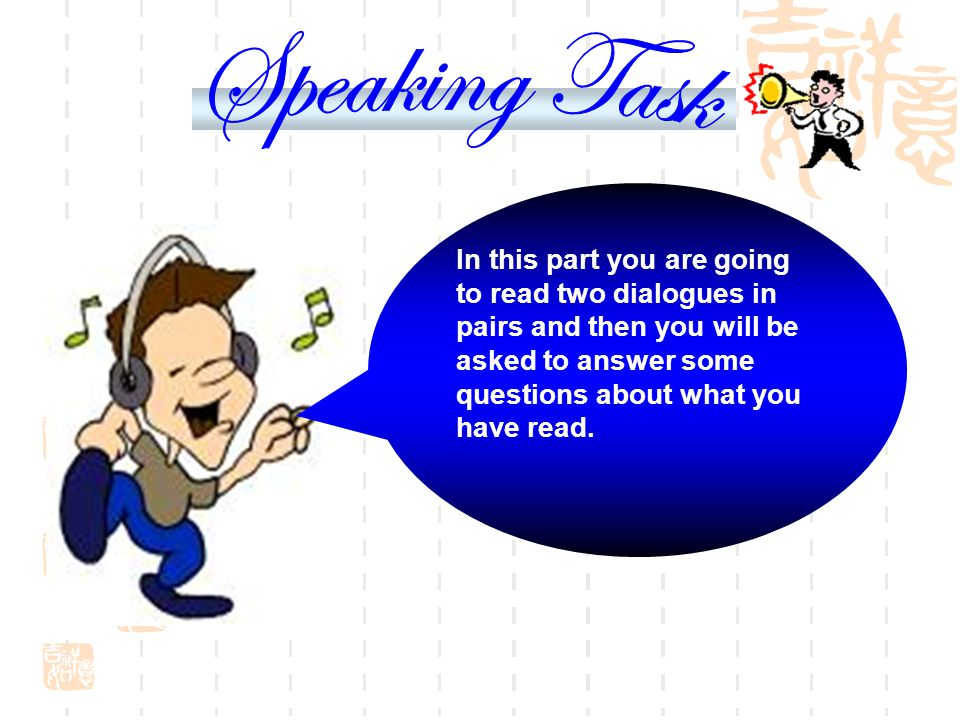Speaking Task In this part you are going to read two dialogues in pairs and then you will be asked to answer some questions about what you have read.