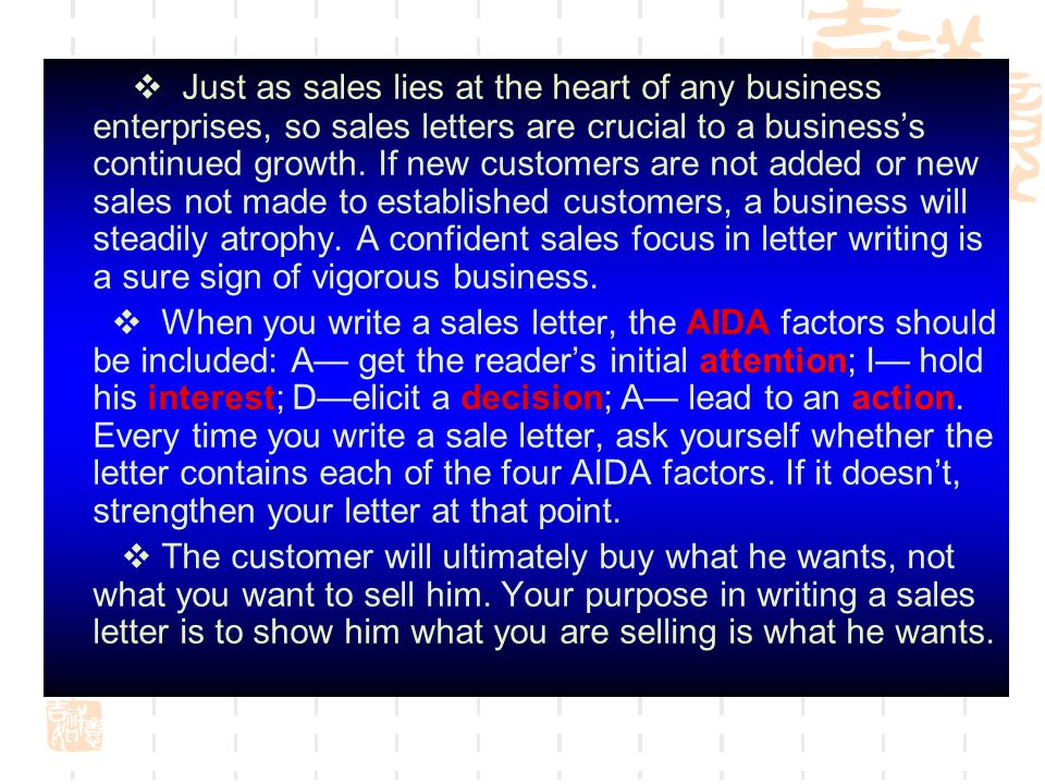  Just as sales lies at the heart of any business enterprises, so sales letters are crucial to a business's continued growth. If new customers are not added or new sales not made to established customers, a business will steadily atrophy. A confident sales focus in letter writing is a sure sign of vigorous business.