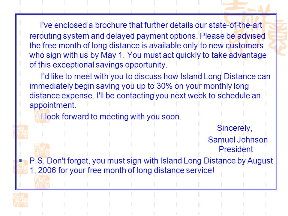 I ve enclosed a brochure that further details our state-of-the-art rerouting system and delayed payment options. Please be advised the free month of long distance is available only to new customers who sign with us by May 1. You must act quickly to take advantage of this exceptional savings opportunity.