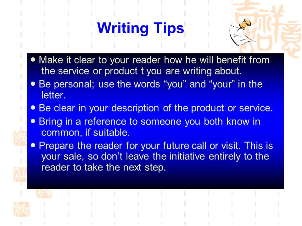 Writing Tips ● Make it clear to your reader how he will benefit from the service or product t you are writing about.