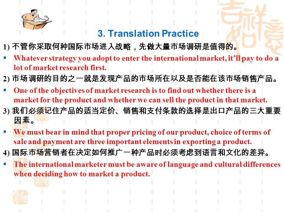 3. Translation Practice 1) 不管你采取何种国际市场进入战略,先做大量市场调研是值得的。
