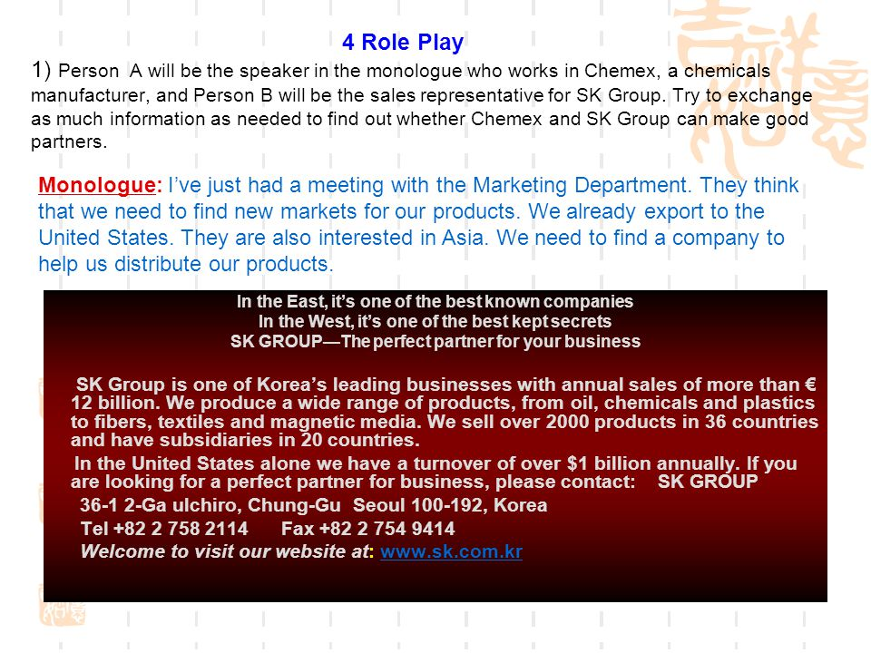 4 Role Play 1) Person A will be the speaker in the monologue who works in Chemex, a chemicals manufacturer, and Person B will be the sales representative for SK Group. Try to exchange as much information as needed to find out whether Chemex and SK Group can make good partners.