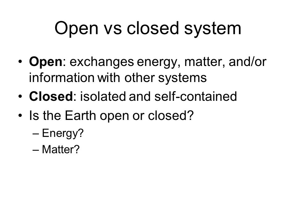Open vs closed system Open: exchanges energy, matter, and/or information with other systems. Closed: isolated and self-contained.