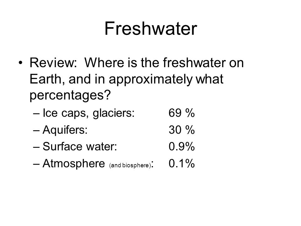 Freshwater Review: Where is the freshwater on Earth, and in approximately what percentages Ice caps, glaciers: 69 %