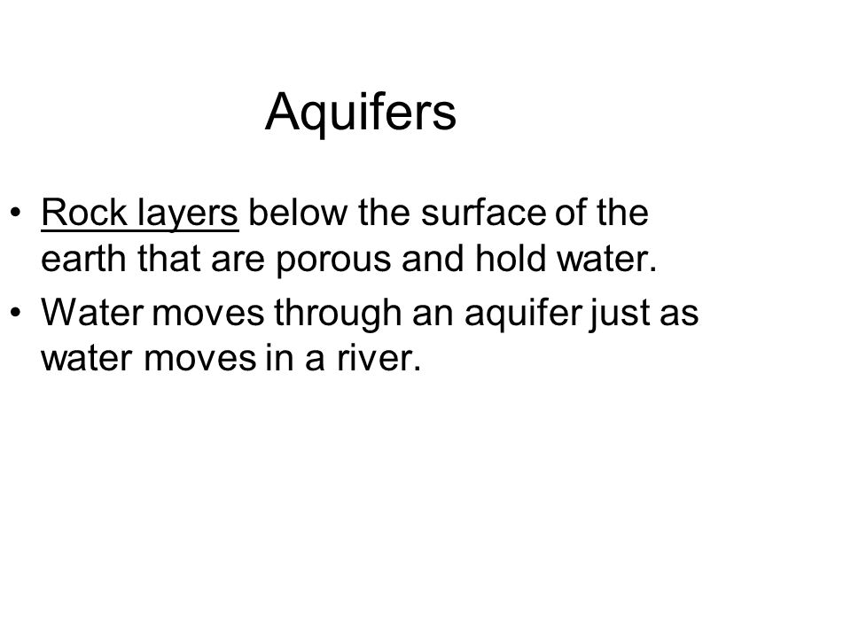Aquifers Rock layers below the surface of the earth that are porous and hold water.