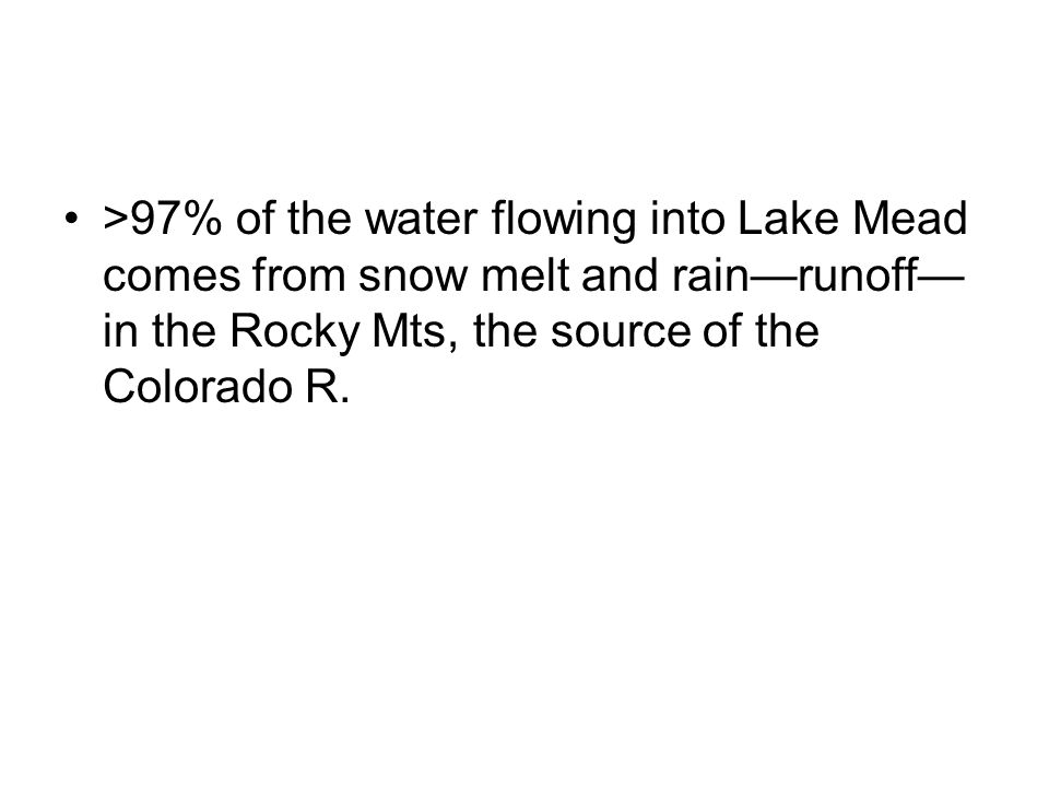 >97% of the water flowing into Lake Mead comes from snow melt and rain—runoff—in the Rocky Mts, the source of the Colorado R.