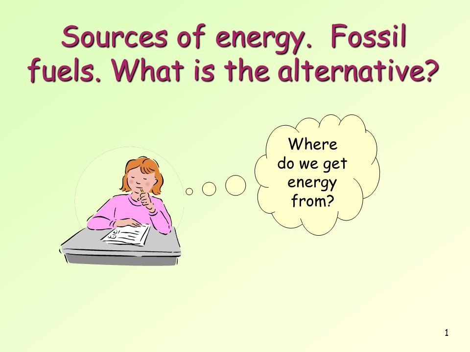 Sources of energy. Fossil fuels. What is the alternative