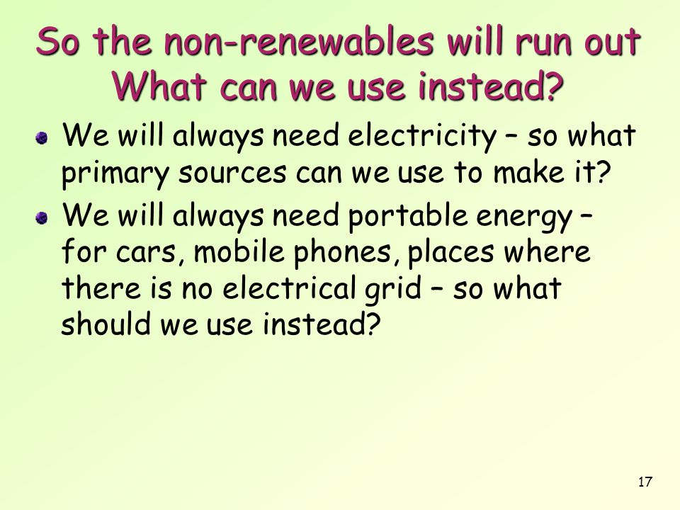 So the non-renewables will run out What can we use instead