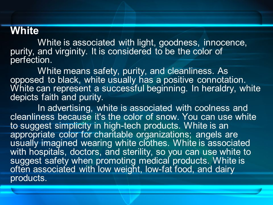 White White is associated with light, goodness, innocence, purity, and virginity. It is considered to be the color of perfection.