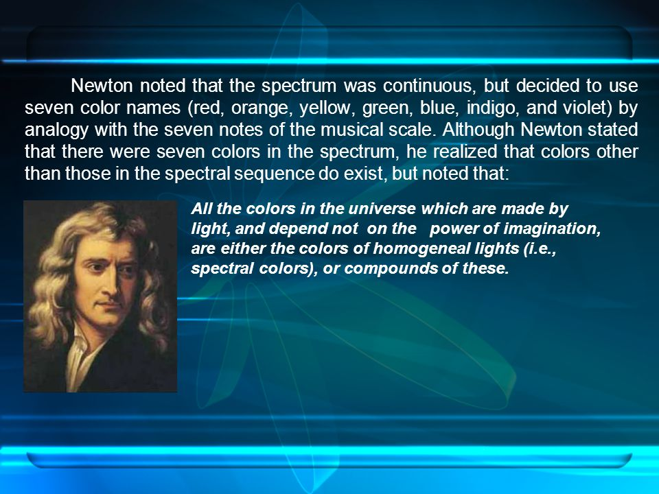 Newton noted that the spectrum was continuous, but decided to use seven color names (red, orange, yellow, green, blue, indigo, and violet) by analogy with the seven notes of the musical scale. Although Newton stated that there were seven colors in the spectrum, he realized that colors other than those in the spectral sequence do exist, but noted that: