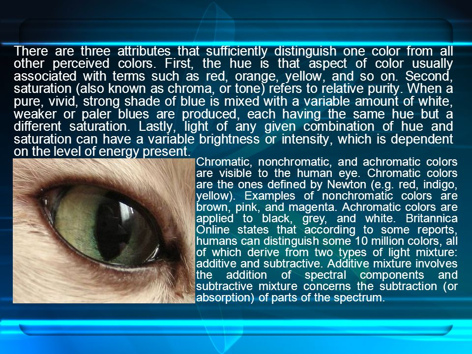 There are three attributes that sufficiently distinguish one color from all other perceived colors. First, the hue is that aspect of color usually associated with terms such as red, orange, yellow, and so on. Second, saturation (also known as chroma, or tone) refers to relative purity. When a pure, vivid, strong shade of blue is mixed with a variable amount of white, weaker or paler blues are produced, each having the same hue but a different saturation. Lastly, light of any given combination of hue and saturation can have a variable brightness or intensity, which is dependent on the level of energy present.