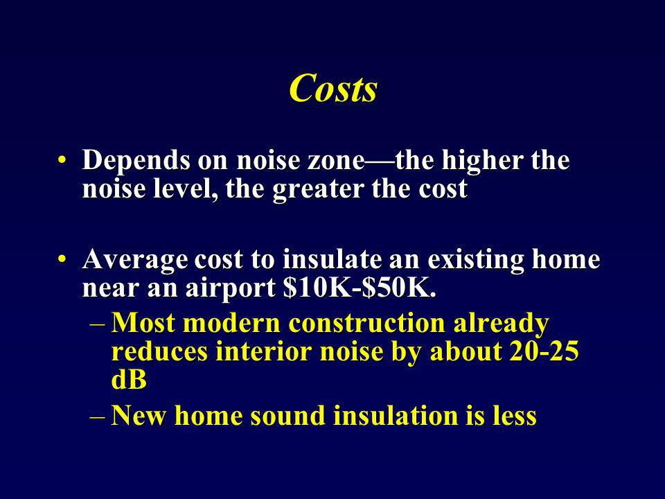 Costs Depends on noise zone—the higher the noise level, the greater the cost. Average cost to insulate an existing home near an airport $10K-$50K.