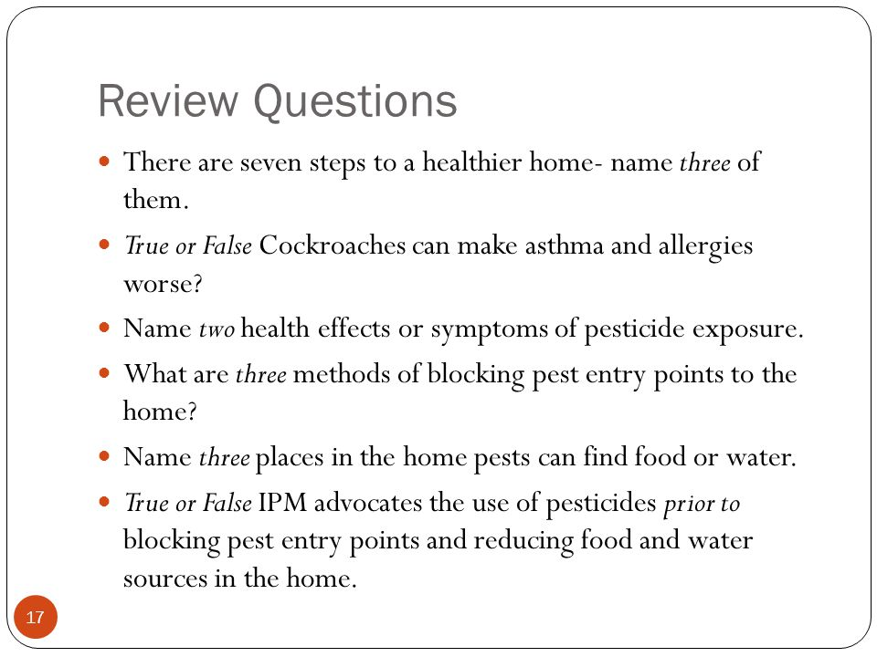 Review Questions There are seven steps to a healthier home- name three of them. True or False Cockroaches can make asthma and allergies worse