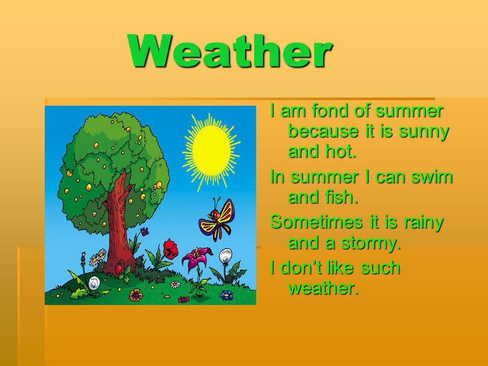 Weather I am fond of summer because it is sunny and hot.