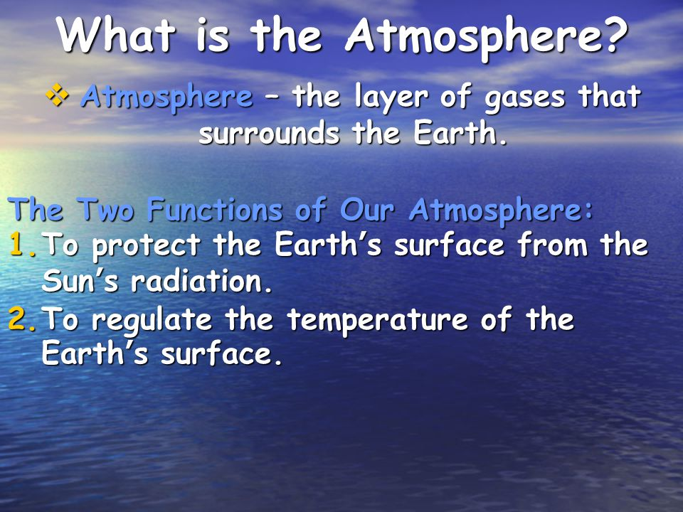 Atmosphere – the layer of gases that surrounds the Earth.