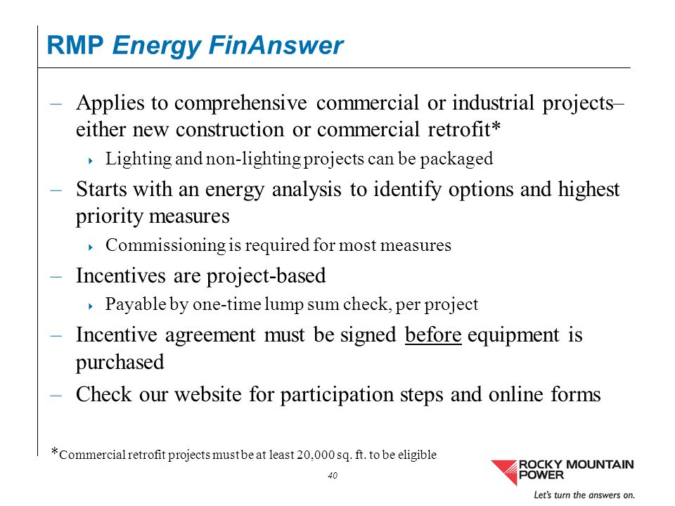 RMP Energy FinAnswer Applies to comprehensive commercial or industrial projects– either new construction or commercial retrofit*