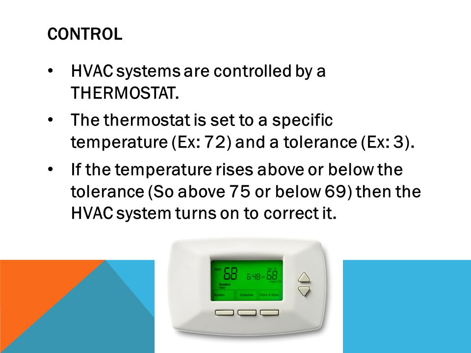 Control HVAC systems are controlled by a THERMOSTAT. The thermostat is set to a specific temperature (Ex: 72) and a tolerance (Ex: 3).