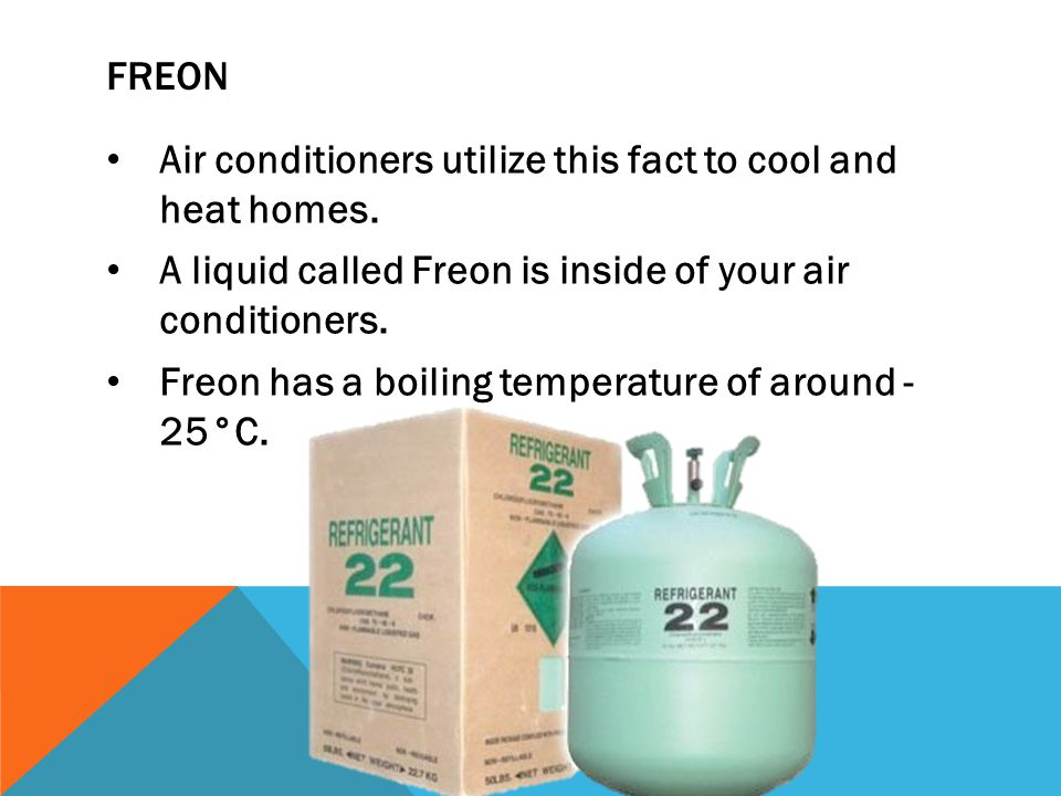 FREON Air conditioners utilize this fact to cool and heat homes. A liquid called Freon is inside of your air conditioners.