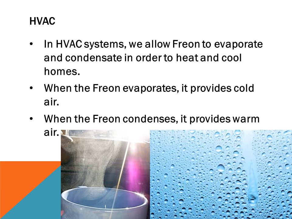 Hvac In HVAC systems, we allow Freon to evaporate and condensate in order to heat and cool homes.