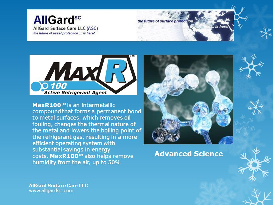 MaxR100™ is an intermetallic compound that forms a permanent bond to metal surfaces, which removes oil fouling, changes the thermal nature of the metal and lowers the boiling point of the refrigerant gas, resulting in a more efficient operating system with substantial savings in energy costs. MaxR100™ also helps remove humidity from the air, up to 50%