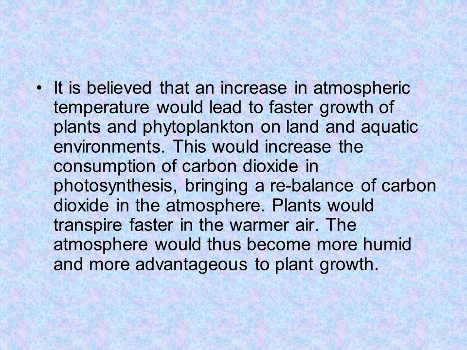 It is believed that an increase in atmospheric temperature would lead to faster growth of plants and phytoplankton on land and aquatic environments.