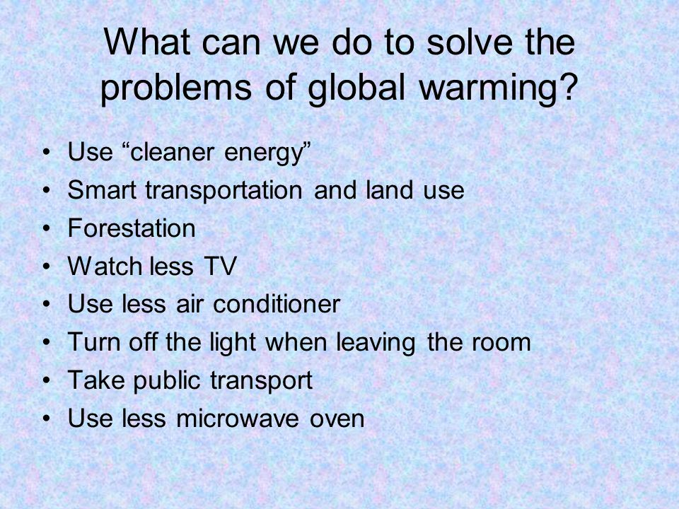 What can we do to solve the problems of global warming
