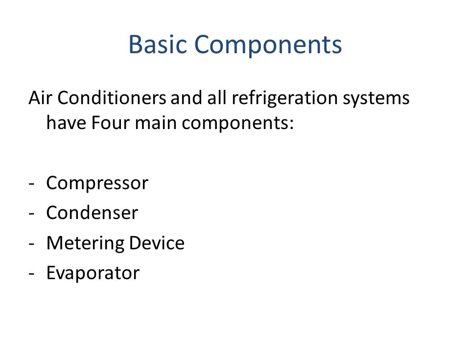 Basic Components Air Conditioners and all refrigeration systems have Four main components: Compressor.