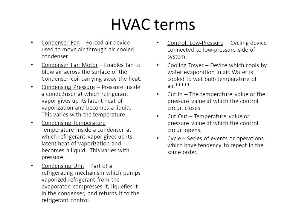 HVAC terms Condenser Fan – Forced air device used to move air through air-cooled condenser.