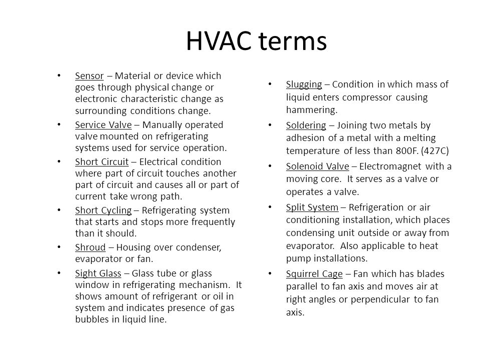 HVAC terms Sensor – Material or device which goes through physical change or electronic characteristic change as surrounding conditions change.