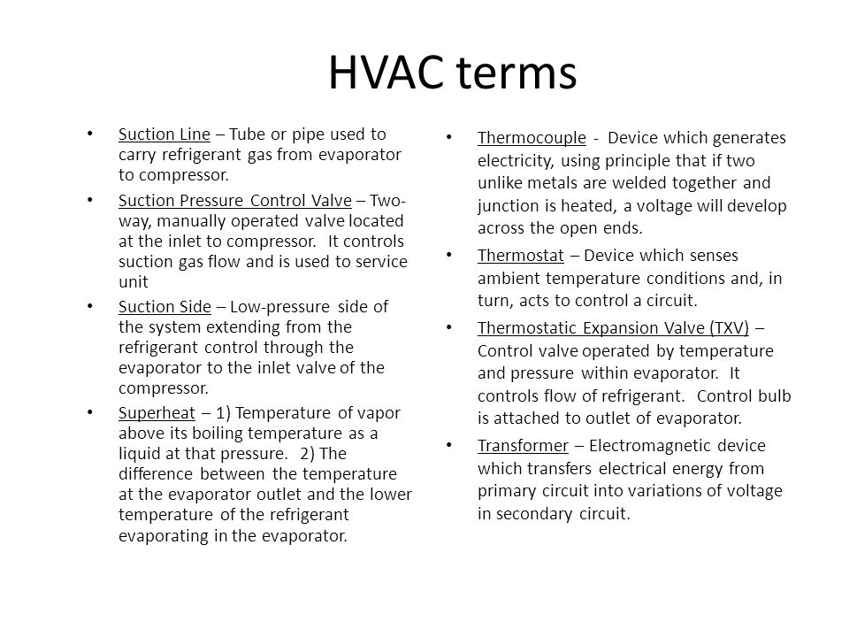 HVAC terms Suction Line – Tube or pipe used to carry refrigerant gas from evaporator to compressor.