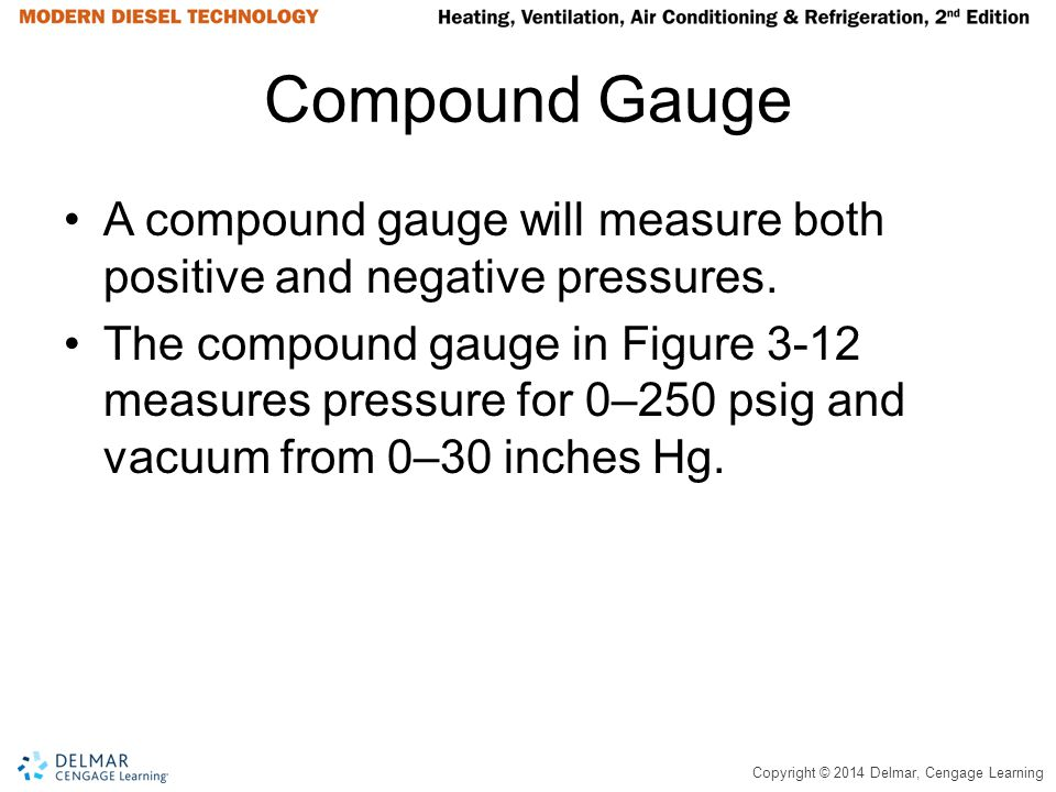 Compound Gauge A compound gauge will measure both positive and negative pressures.