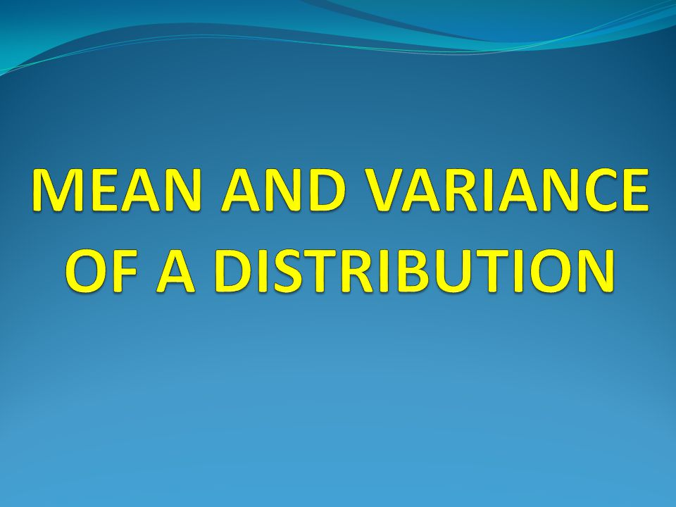 MEAN AND VARIANCE OF A DISTRIBUTION