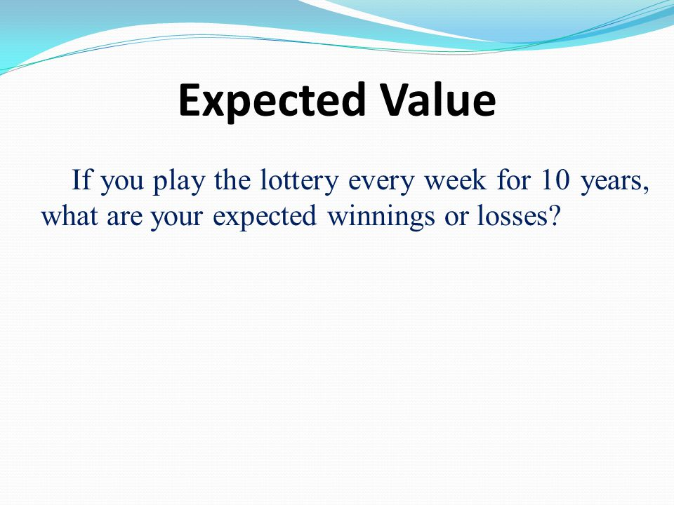 Expected Value If you play the lottery every week for 10 years, what are your expected winnings or losses