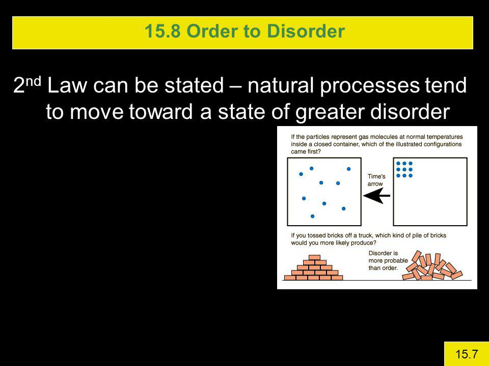 15.8 Order to Disorder 2nd Law can be stated – natural processes tend to move toward a state of greater disorder.