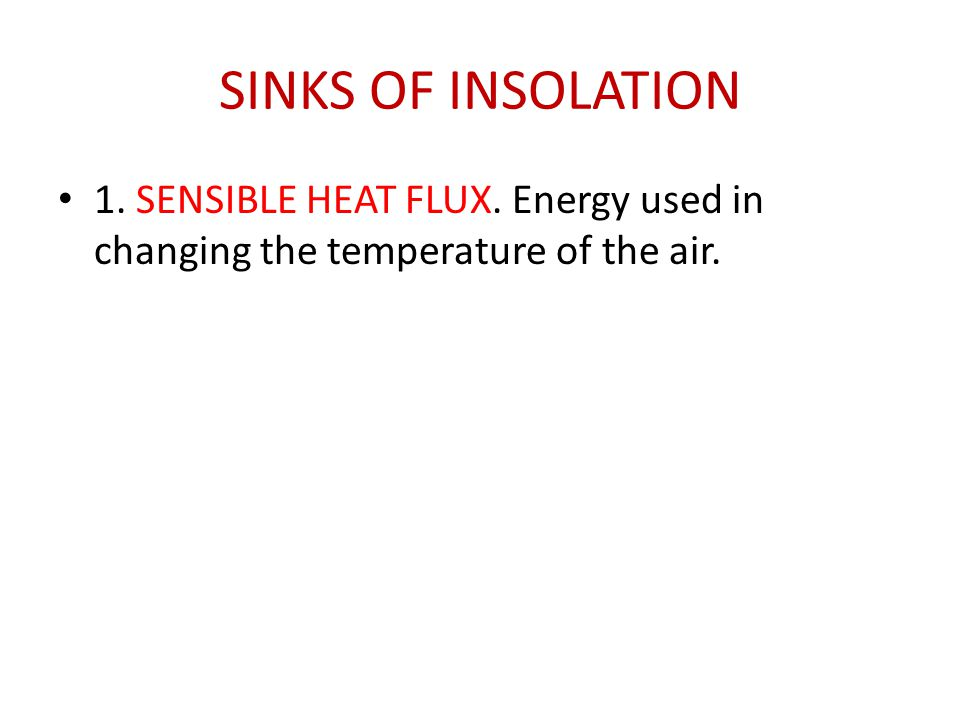 SINKS OF INSOLATION 1. SENSIBLE HEAT FLUX. Energy used in changing the temperature of the air.
