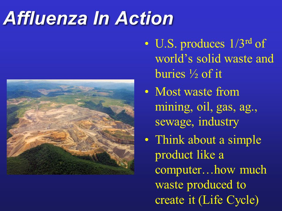 Affluenza In Action U.S. produces 1/3rd of world's solid waste and buries ½ of it. Most waste from mining, oil, gas, ag., sewage, industry.