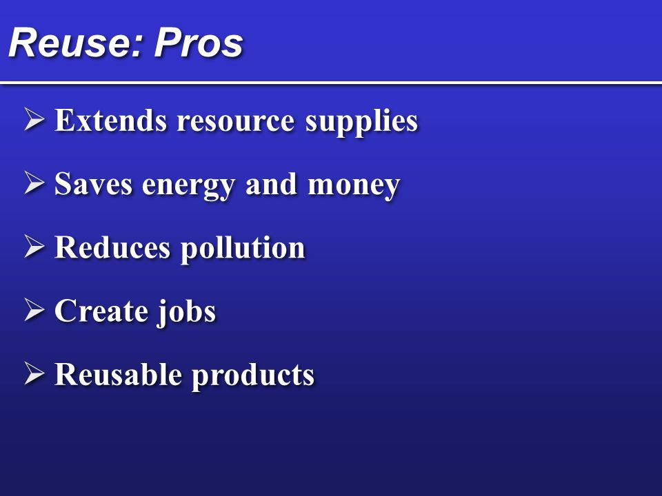 Reuse: Pros Extends resource supplies Saves energy and money