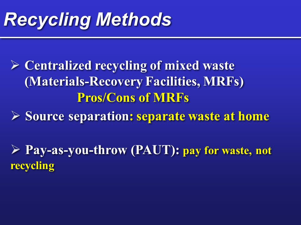 Recycling Methods Centralized recycling of mixed waste (Materials-Recovery Facilities, MRFs) Pros/Cons of MRFs.
